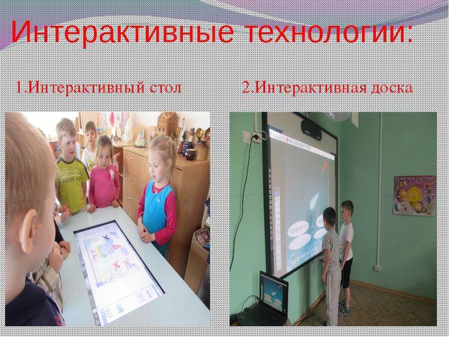 Интерактивные технологии: 2.Интерактивная доска 1.Интерактивный стол