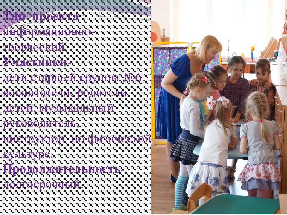 Тип проекта : информационно-творческий. Участники- дети старшей группы №6, во...