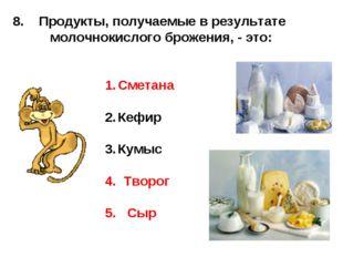 8. Продукты, получаемые в результате молочнокислого брожения, - это: Сметана