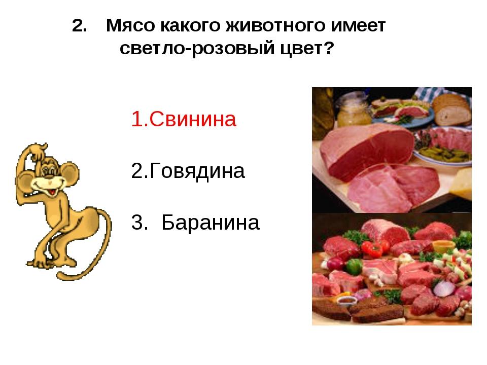 Мясо какого животного имеет светло-розовый цвет? Свинина Говядина 3. Баранина