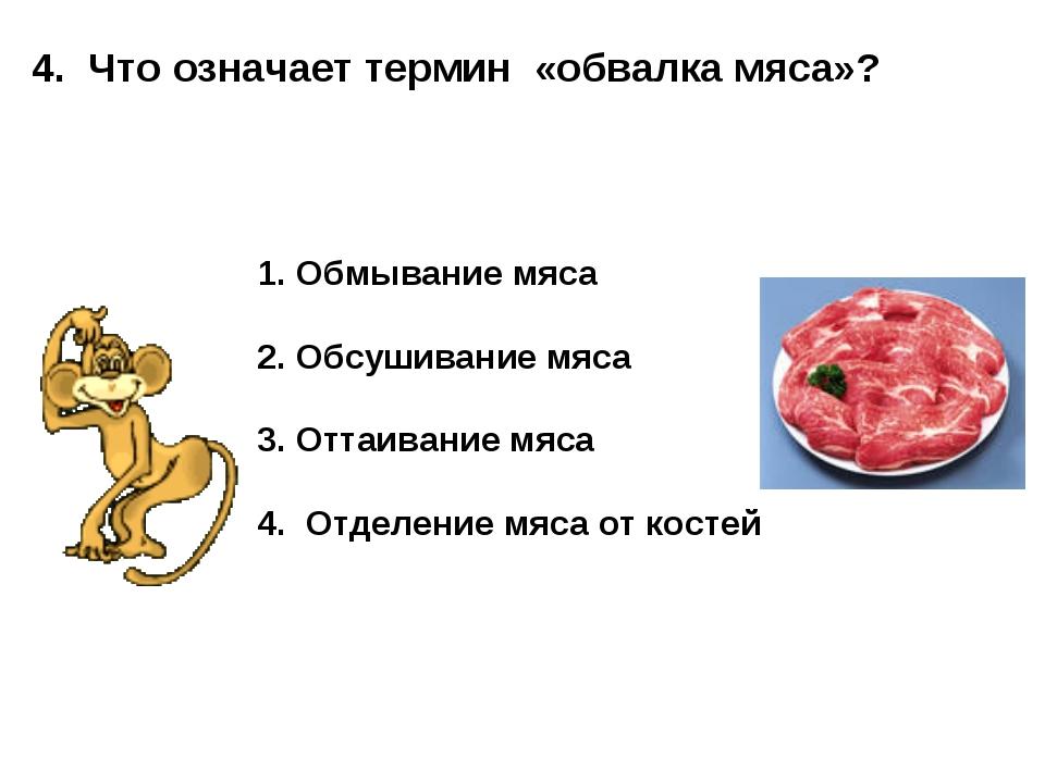 4. Что означает термин «обвалка мяса»? Обмывание мяса Обсушивание мяса Оттаив...