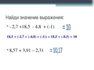 Найди значение выражения: - 2,7 +18,5 - 4,8 + (-1) 18,5 + (-2,7 + (-4,8) + (-