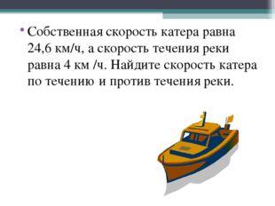 Собственная скорость катера равна 24,6 км/ч, а скорость течения реки равна 4