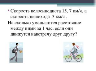 Скорость велосипедиста 15, 7 км/ч, а скорость пешехода 3 км/ч . На сколько ум