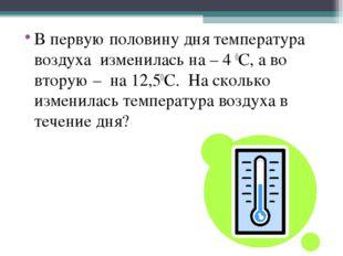 В первую половину дня температура воздуха изменилась на – 4 0С, а во вторую –