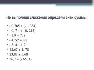 Не выполняя сложения определи знак суммы: - 0,785 + (-1, 384) - 0, 7 + ( - 0,