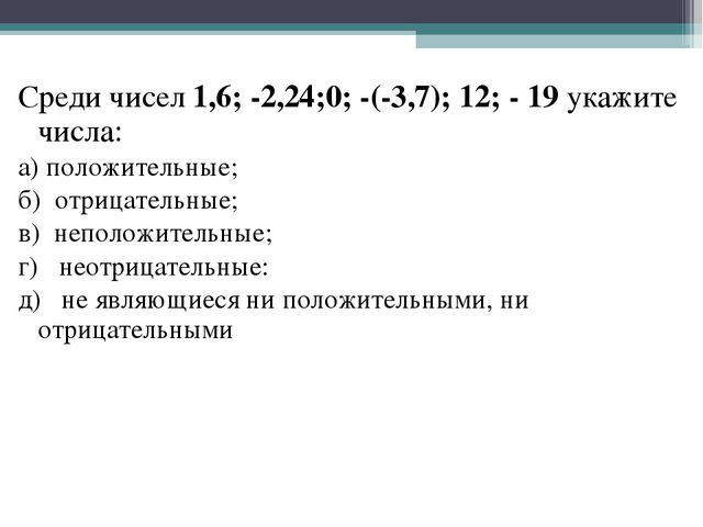 Среди чисел 1,6; -2,24;0; -(-3,7); 12; - 19 укажите числа: а) положительные;...