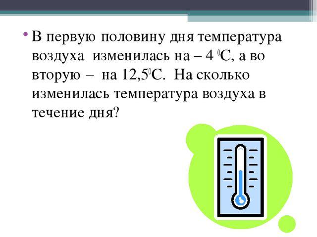 В первую половину дня температура воздуха изменилась на – 4 0С, а во вторую –...