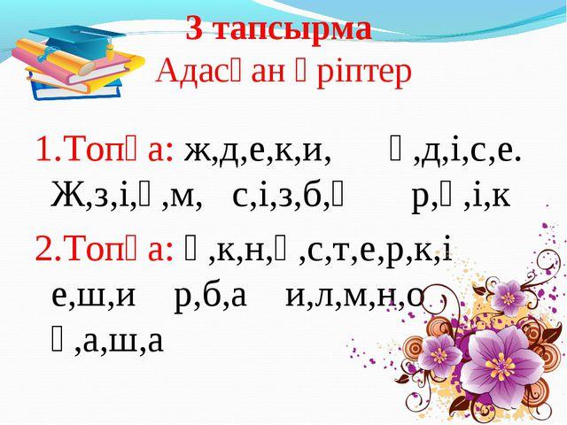 3 тапсырма Адасқан әріптер 1.Топқа: ж,д,е,к,и, ө,д,і,с,е. Ж,з,і,ү,м, с,і,з,б,...