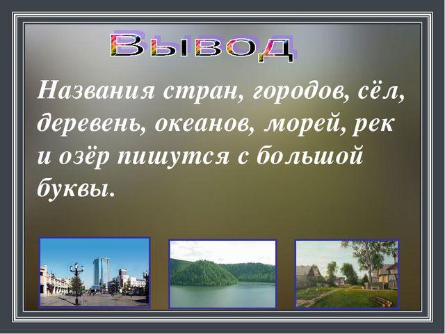 Названия стран, городов, сёл, деревень, океанов, морей, рек и озёр пишутся с...