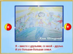 Алан Шамурзаев Я – вместе с друзьями, со мной – друзья. И это большая-большая