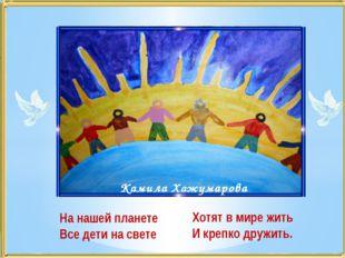 На нашей планете Все дети на свете Камила Хажумарова Хотят в мире жить И креп