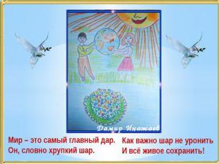 Мир – это самый главный дар. Он, словно хрупкий шар. Дамир Инажаев Как важно