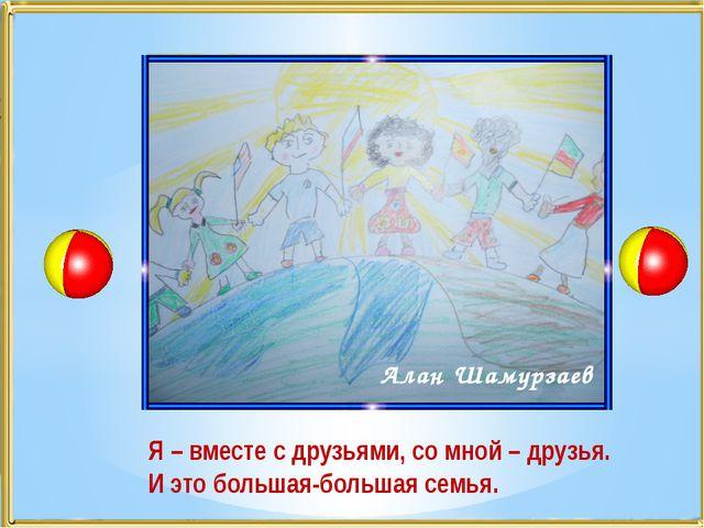 Алан Шамурзаев Я – вместе с друзьями, со мной – друзья. И это большая-большая...