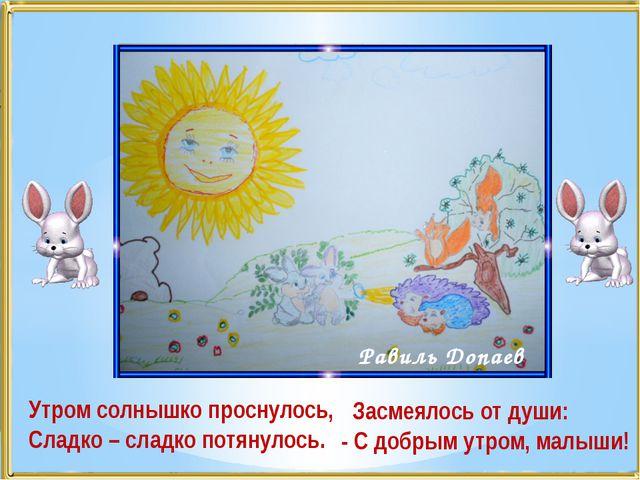 Утром солнышко проснулось, Сладко – сладко потянулось. Равиль Допаев Засмеяло...