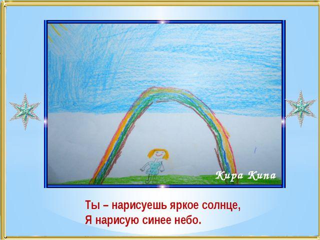 Ты – нарисуешь яркое солнце, Я нарисую синее небо. Кира Кипа