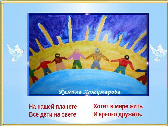 На нашей планете Все дети на свете Камила Хажумарова Хотят в мире жить И креп...