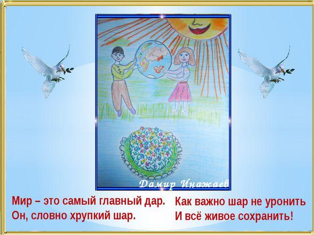 Мир – это самый главный дар. Он, словно хрупкий шар. Дамир Инажаев Как важно...
