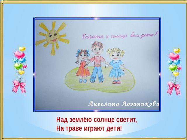 Ангелина Лозаникова Над землёю солнце светит, На траве играют дети!