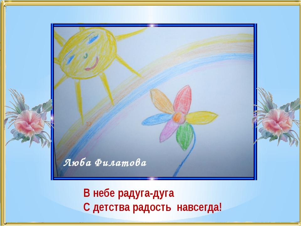 Люба Филатова В небе радуга-дуга С детства радость навсегда!
