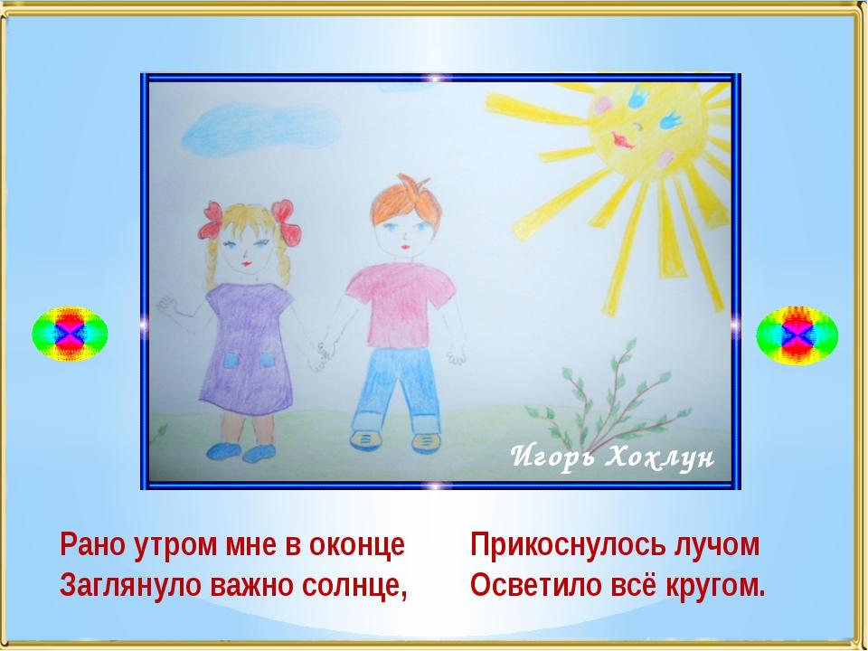 Рано утром мне в оконце Заглянуло важно солнце, Игорь Хохлун Прикоснулось луч...