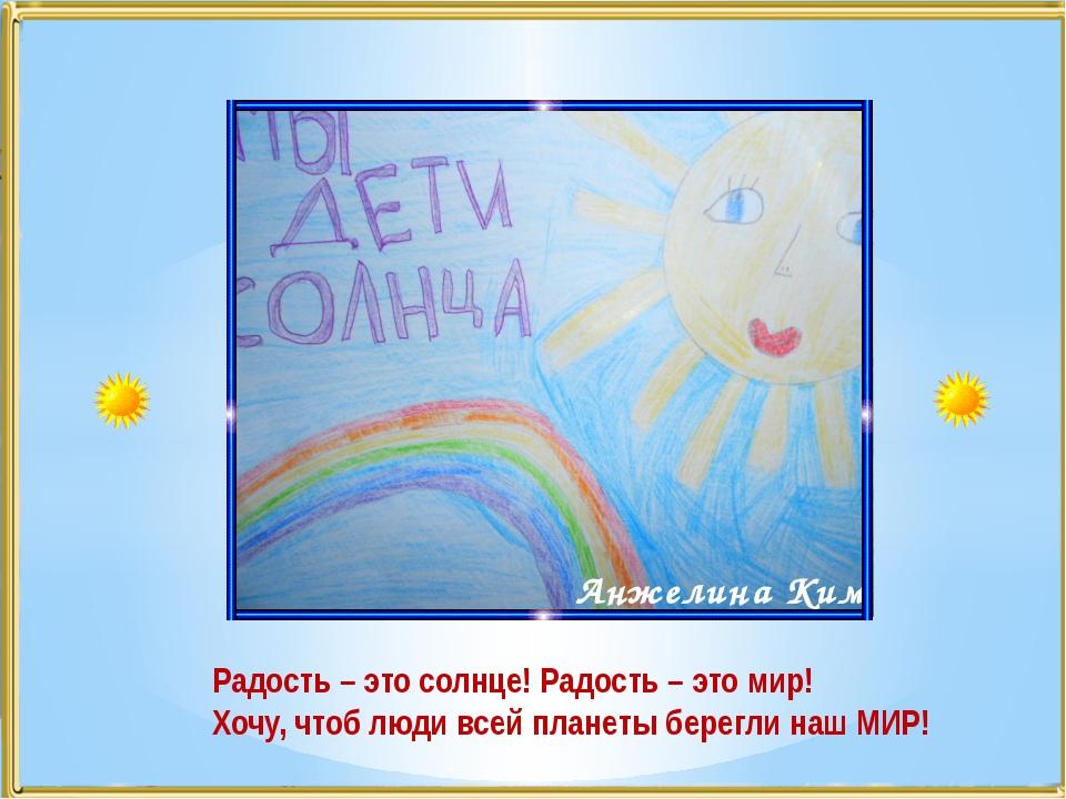 Анжелина Ким Радость – это солнце! Радость – это мир! Хочу, чтоб люди всей пл...