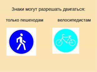 Знаки могут разрешать двигаться: только пешеходам велосипедистам