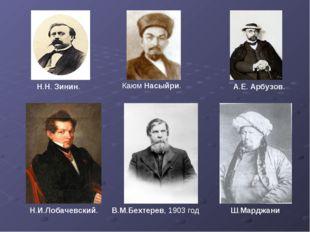 Н.И.Лобачевский. В.М.Бехтерев, 1903 год Каюм Насыйри. Ш.Марджани Н.Н. Зинин.