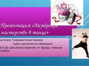 Презентация «Актёрское мастерство в танце» Подготовила: Трофимова Оксана Серг