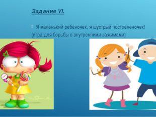 Задание VI. Я маленький ребеночек, я шустрый постреленочек! (игра для борьбы