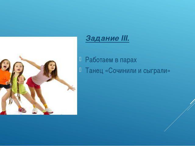 Задание III. Работаем в парах Танец «Сочинили и сыграли»