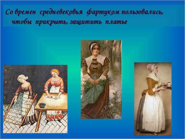 Со времен средневековья фартуком пользовались, чтобы прикрыть, защитить платье
