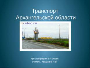 Транспорт Архангельской области Урок географии в 7 классе. Учитель Квашнина Л