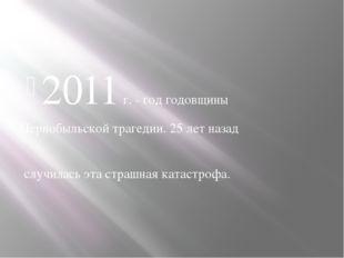 2011 г. - год годовщины Чернобыльской трагедии. 25 лет назад случилась эта ст