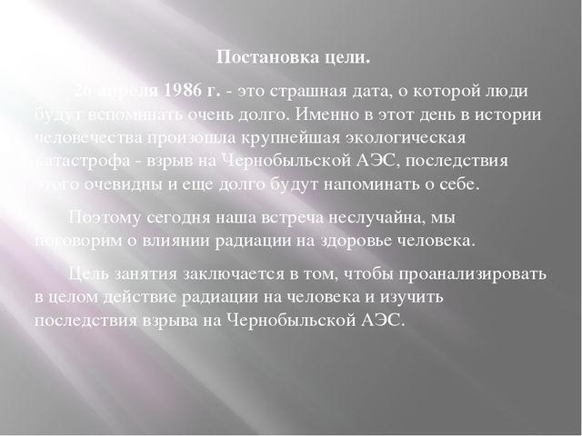 Постановка цели. 26 апреля 1986 г. - это страшная дата, о которой люди будут...