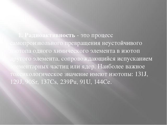 1. Радиоактивность - это процесс самопроизвольного превращения неустойчивого...