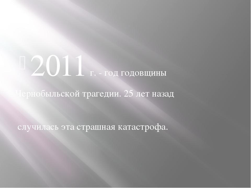2011 г. - год годовщины Чернобыльской трагедии. 25 лет назад случилась эта ст...