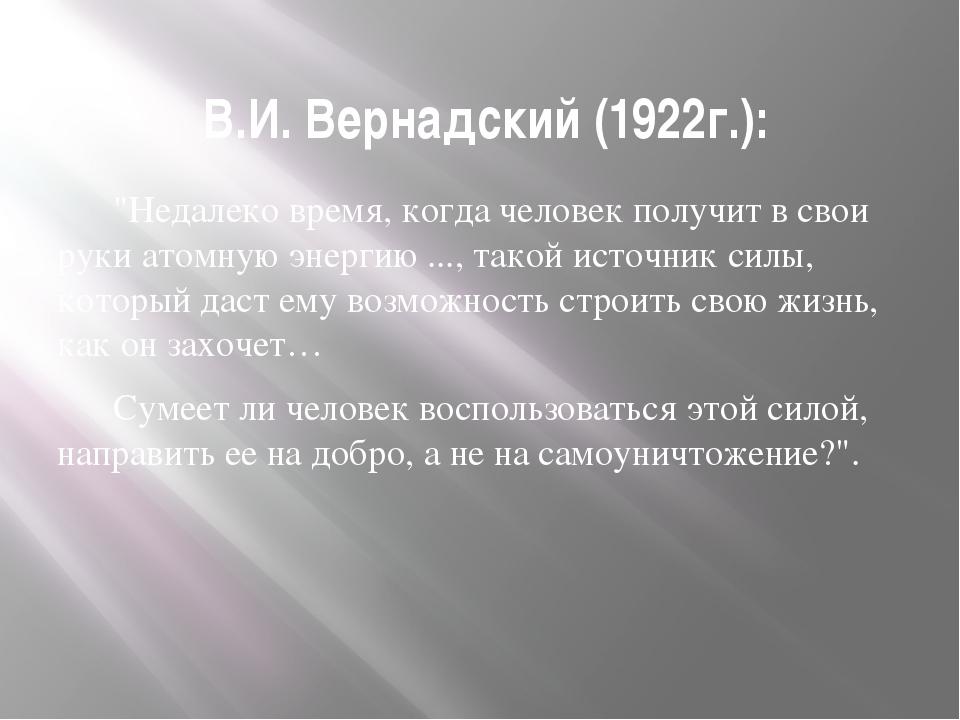 """В.И. Вернадский (1922г.): """"Недалеко время, когда человек получит в свои руки..."""