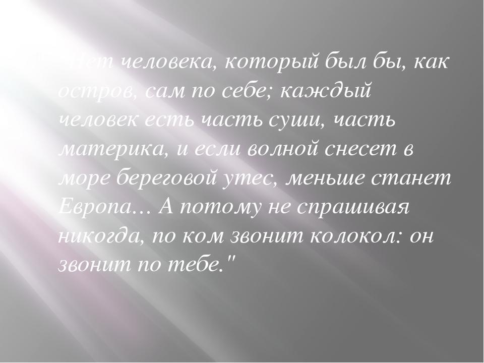 """""""Нет человека, который был бы, как остров, сам по себе; каждый человек есть ч..."""