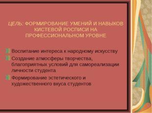 ЦЕЛЬ: ФОРМИРОВАНИЕ УМЕНИЙ И НАВЫКОВ КИСТЕВОЙ РОСПИСИ НА ПРОФЕССИОНАЛЬНОМ УРОВ
