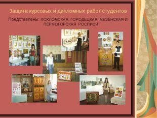 Защита курсовых и дипломных работ студентов Представлены: ХОХЛОМСКАЯ, ГОРОДЕЦ