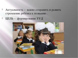 Актуальность – важно сохранить и развить стремление ребёнка к познанию . ЦЕЛ