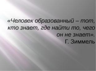«Человек образованный – тот, кто знает, где найти то, чего он не знает». Г. З