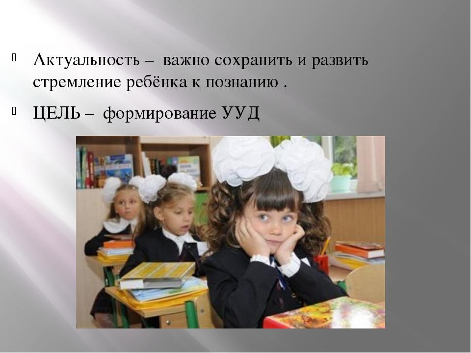 Актуальность – важно сохранить и развить стремление ребёнка к познанию . ЦЕЛ...