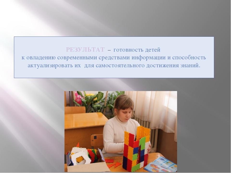 РЕЗУЛЬТАТ – готовность детей к овладению современными средствами информации...