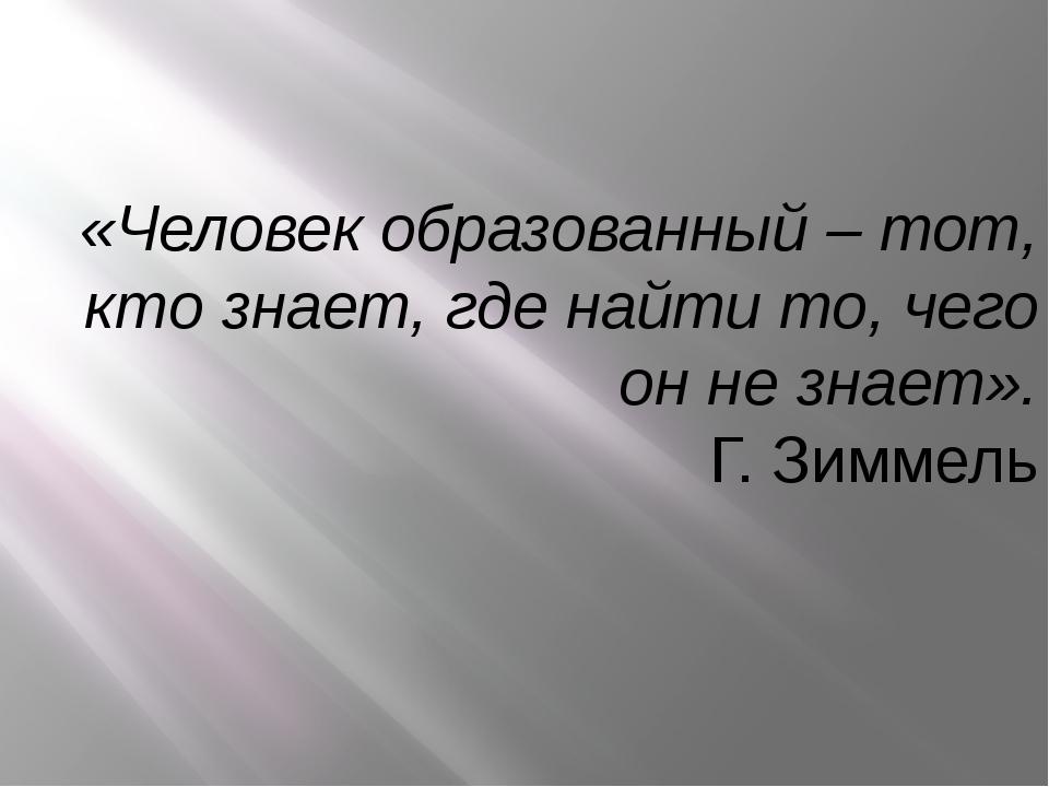 «Человек образованный – тот, кто знает, где найти то, чего он не знает». Г. З...
