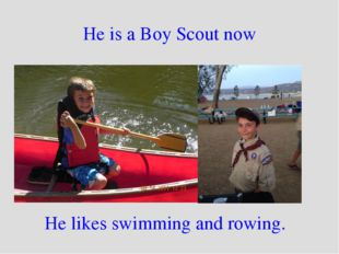 He is a Boy Scout now He likes swimming and rowing.