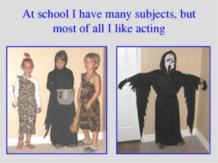 At school I have many subjects, but most of all I like acting