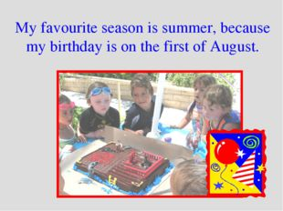My favourite season is summer, because my birthday is on the first of August.