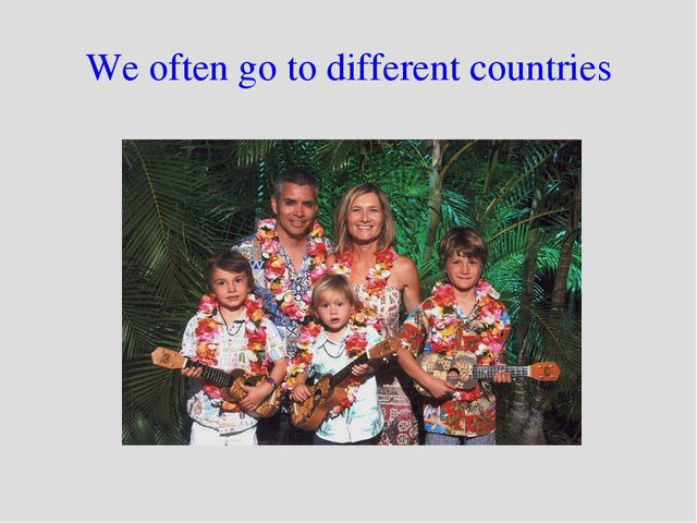 We often go to different countries